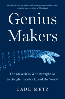 Genius Makers: The Mavericks Who Brought AI to Google, Facebook, and the World, Metz, Cade