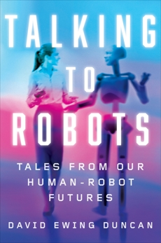 Talking to Robots: Tales from Our Human-Robot Futures, Duncan, David Ewing