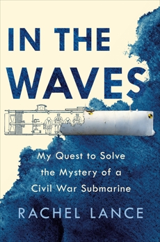 In the Waves: My Quest to Solve the Mystery of a Civil War Submarine, Lance, Rachel