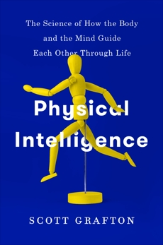 Physical Intelligence: The Science of How the Body and the Mind Guide Each Other Through Life, Grafton, Scott