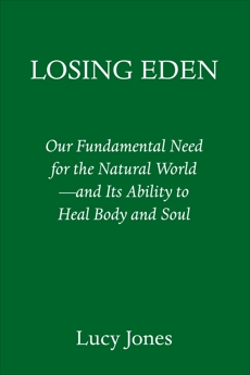 Losing Eden: Our Fundamental Need for the Natural World --and Its Ability to Heal Body and Soul, Jones, Lucy