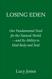 Losing Eden: Our Fundamental Need for the Natural World and Its Ability to Heal Body and Soul, Jones, Lucy