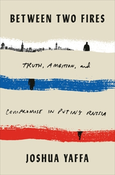 Between Two Fires: Truth, Ambition, and Compromise in Putin's Russia, Yaffa, Joshua