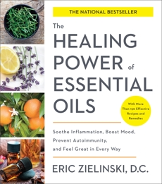 The Healing Power of Essential Oils: Soothe Inflammation, Boost Mood, Prevent Autoimmunity, and Feel Great in Every Way, Zielinski, Eric