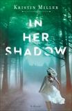 In Her Shadow: A Novel, Miller, Kristin