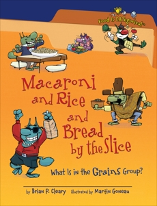 Macaroni and Rice and Bread by the Slice, 2nd Edition: What Is in the Grains Group?, Cleary, Brian P.