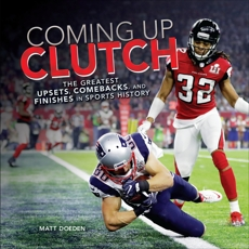Coming Up Clutch: The Greatest Upsets, Comebacks, and Finishes in Sports History, Doeden, Matt