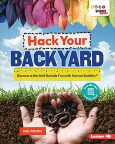 Hack Your Backyard: Discover a World of Outside Fun with Science Buddies ®, Ahrens, Niki