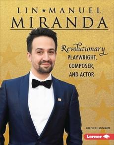 Lin-Manuel Miranda: Revolutionary Playwright, Composer, and Actor, Schwartz, Heather E.