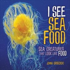 I See Sea Food: Sea Creatures That Look Like Food, Grodzicki, Jenna