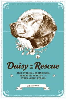 Daisy to the Rescue: True Stories of Daring Dogs, Paramedic Parrots, and Other Animal Heroes, Campbell, Jeff