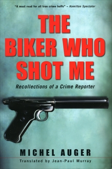 The Biker Who Shot Me: Recollections of a Crime Reporter, Auger, Michel