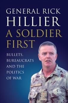 A Soldier First: Bullets, Bureaucrats and the Politics of War, Hillier, Rick