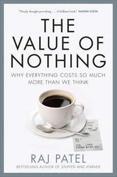 Value Of Nothing: Why Everything Costs So Much More Than We Think, Patel, Raj