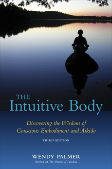 The Intuitive Body: Discovering the Wisdom of Conscious Embodiment and Aikido, Palmer, Wendy