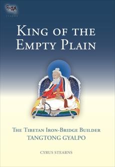 King of the Empty Plain: The Tibetan Iron Bridge Builder Tangtong Gyalpo, Stearns, Cyrus