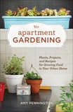 Apartment Gardening: Plants, Projects, and Recipes for Growing Food in Your Urban Home, Pennington, Amy