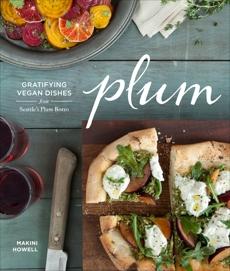 Plum: Gratifying Vegan Dishes from Seattle's Plum Bistro, Howell, Makini