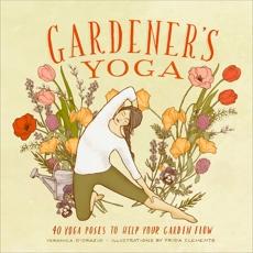 Gardener's Yoga: 40 Yoga Poses to Help Your Garden Flow, D'Orazio, Veronica