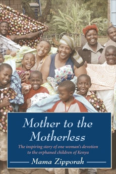 Mother to the Motherless: The inspiring true story of one woman's devotion to the orphaned children of Kenya, Zipporah, Mama