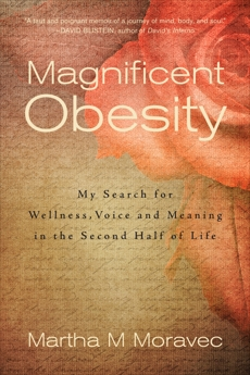 Magnificent Obesity: My Search for Wellness, Voice and Meaning in the Second Half of Life, Moravec, Martha