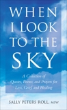 When I Look to the Sky: A Collection of Quotes, Poems, and Prayers for Loss, Grief, and Healing, Roll, Sally