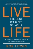Live the Best Story of Your Life: A World Champion's Guide to Lasting Change, Litwin, Bob