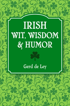 Irish Wit, Wisdom and Humor: The Complete Collection of Irish Jokes, One-Liners & Witty Sayings, De Ley, Gerd