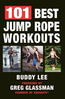 101 Best Jump Rope Workouts: The Ultimate Handbook for the Greatest Exercise on the Planet, Lee, Buddy