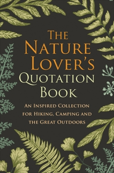 The Nature Lover's Quotation Book: An Inspired Collection for Hiking, Camping and the Great Outdoors,