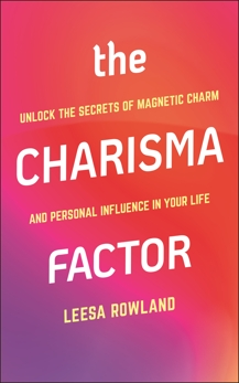The Charisma Factor: Unlock the Secrets of Magnetic Charm and Personal Influence in Your Life, Rowland, Leesa