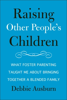 Raising Other People's Children: What Foster Parenting Taught Me About Raising A Blended Family, Ausburn, Debbie