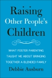 Raising Other People's Children: What Foster Parenting Taught Me About Bringing Together A Blended Family, Ausburn, Debbie