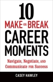 10 Make-or-Break Career Moments: Navigate, Negotiate, and Communicate for Success, Hawley, Casey