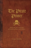 The Pirate Primer: Mastering the Language of Swashbucklers and Rogues, Choundas, George