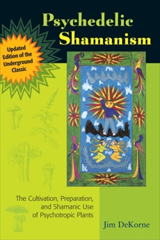 Psychedelic Shamanism, Updated Edition: The Cultivation, Preparation, and Shamanic Use of Psychotropic Plants, DeKorne, Jim
