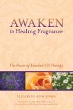 Awaken to Healing Fragrance: The Power of Essential Oil Therapy, Jones, Elizabeth Anne