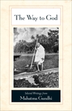 The Way to God: Selected Writings from Mahatma Gandhi, Gandhi, Mahatma