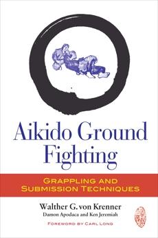 Aikido Ground Fighting: Grappling and Submission Techniques, Von Krenner, Walther G. & Von Krenner, Walther G. & Apodaca, Damon & Jeremiah, Ken