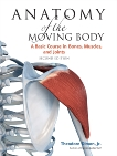 Anatomy of the Moving Body, Second Edition: A Basic Course in Bones, Muscles, and Joints, Dimon, Theodore