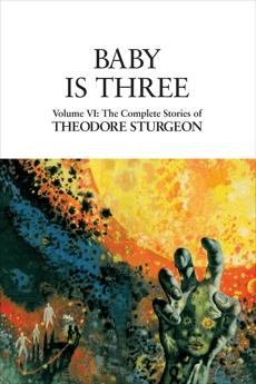 Baby Is Three: Volume VI: The Complete Stories of Theodore Sturgeon, Sturgeon, Theodore