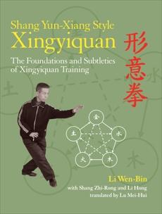 Shang Yun-Xiang Style Xingyiquan: The Foundations and Subtleties of Xingyiquan Training, Wen-Bin, Li & Zhi-Rong, Shang & Hong, Li