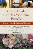 A Cree Healer and His Medicine Bundle: Revelations of Indigenous Wisdom--Healing Plants, Practices, and Stories, Rogers, Robert & Willier, Russell & Young, David
