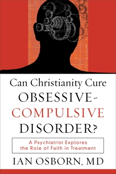 Can Christianity Cure Obsessive-Compulsive Disorder?: A Psychiatrist Explores the Role of Faith in Treatment, Osborn, Ian MD
