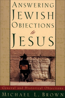 Answering Jewish Objections to Jesus : Volume 1: General and Historical Objections, Brown, Michael L.