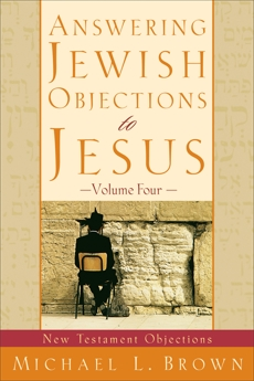 Answering Jewish Objections to Jesus : Volume 4: New Testament Objections, Brown, Michael L.