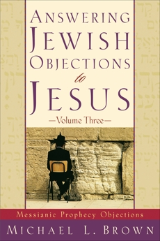 Answering Jewish Objections to Jesus : Volume 3: Messianic Prophecy Objections, Brown, Michael L.