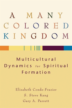 A Many Colored Kingdom: Multicultural Dynamics for Spiritual Formation, Parrett, Gary A. & Conde-Frazier, Elizabeth & Kang, S. Steve
