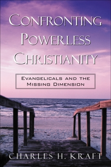Confronting Powerless Christianity: Evangelicals and the Missing Dimension, Kraft, Charles H.
