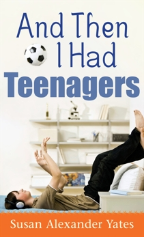And Then I Had Teenagers: Encouragement for Parents of Teens and Preteens, Yates, Susan Alexander